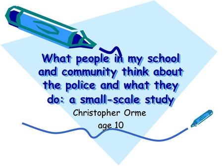 What people in my school and community think about the police and what they do: a small-scale study Christopher Orme age 10 age 10.