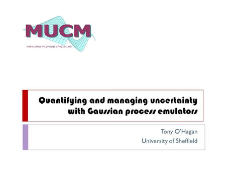 Quantifying and managing uncertainty with Gaussian process emulators Tony O'Hagan University of Sheffield.