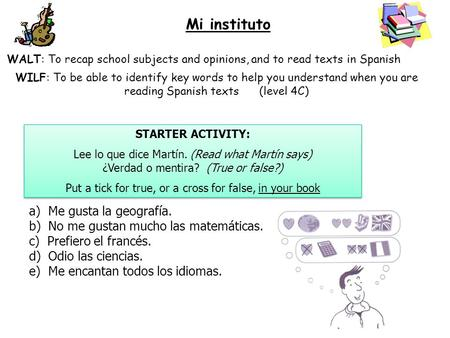 Mi instituto WALT: To recap school subjects and opinions, and to read texts in Spanish WILF: To be able to identify key words to help you understand when.