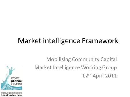 Market intelligence Framework Mobilising Community Capital Market Intelligence Working Group 12 th April 2011.