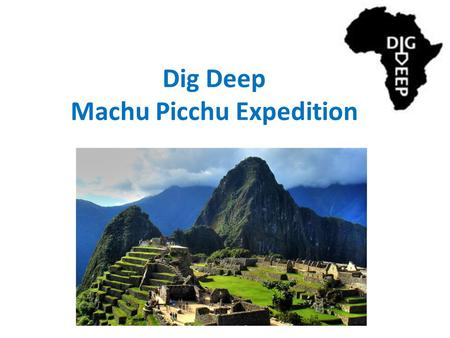Dig Deep Machu Picchu Expedition. Dig Deep – What they do – How they do it The Expedition – The challenge – Why I'm doing it.