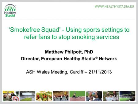 'Smokefree Squad' - Using sports settings to refer fans to stop smoking services Matthew Philpott, PhD Director, European Healthy Stadia ® Network ASH.