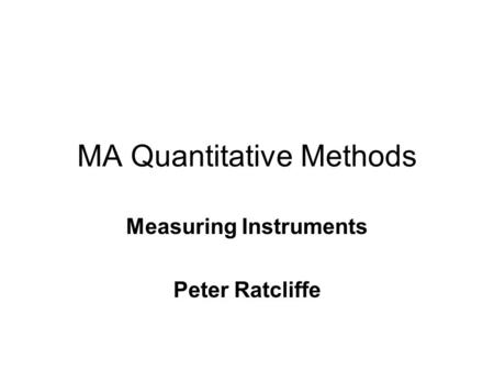 MA Quantitative Methods Measuring Instruments Peter Ratcliffe.
