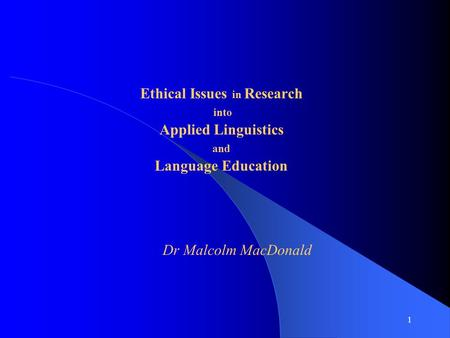 1 Ethical Issues in Research into Applied Linguistics and Language Education Dr Malcolm MacDonald.