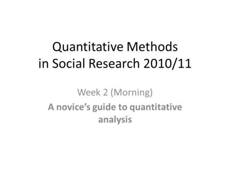 Quantitative Methods in Social Research 2010/11 Week 2 (Morning) A novice's guide to quantitative analysis.