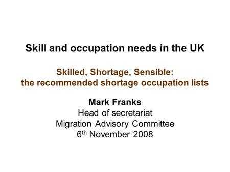Skill and occupation needs in the UK Skilled, Shortage, Sensible: the recommended shortage occupation lists Mark Franks Head of secretariat Migration Advisory.