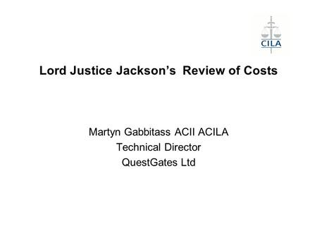 Lord Justice Jackson's Review of Costs Martyn Gabbitass ACII ACILA Technical Director QuestGates Ltd.