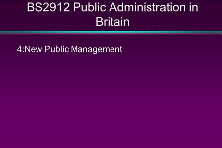 BS2912 Public Administration in Britain 4:New Public Management.