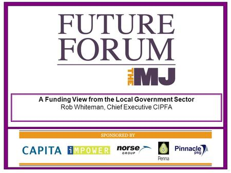 A Funding View from the Local Government Sector Rob Whiteman, Chief Executive CIPFA.