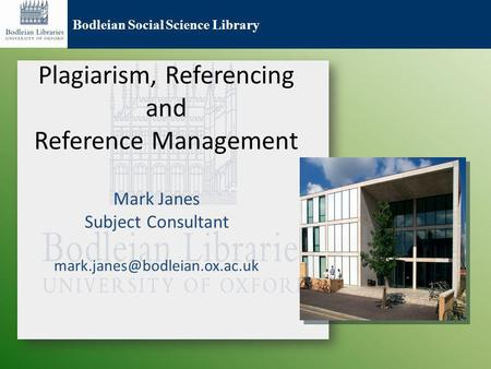 Bodleian Social Science Library Plagiarism, Referencing and Reference Management Mark Janes Subject Consultant