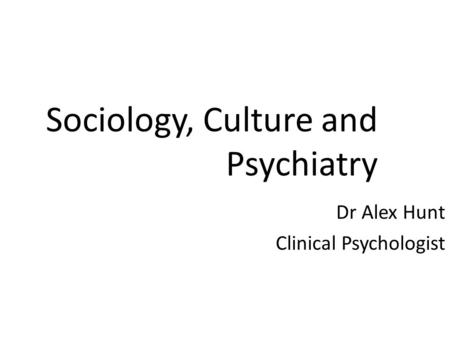 Sociology, Culture and Psychiatry Dr Alex Hunt Clinical Psychologist.