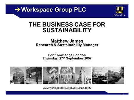 1 Workspace Group PLC THE BUSINESS CASE FOR SUSTAINABILITY Matthew James Research & Sustainability Manager For Knowledge London Thursday, 27 th September.