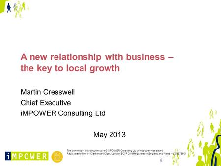 A new relationship with business – the key to local growth Martin Cresswell Chief Executive iMPOWER Consulting Ltd May 2013 The contents of this document.