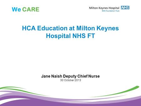 We CARE HCA Education at Milton Keynes Hospital NHS FT Jane Naish Deputy Chief Nurse 30 October 2013.