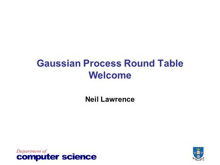 Gaussian Process Round Table Welcome Neil Lawrence.
