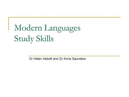 Modern Languages Study Skills Dr Helen Abbott and Dr Anna Saunders.