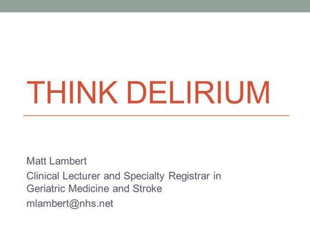 THINK DELIRIUM Matt Lambert Clinical Lecturer and Specialty Registrar in Geriatric Medicine and Stroke