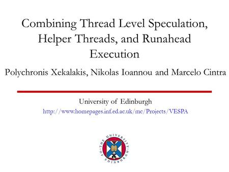 Combining Thread Level Speculation, Helper Threads, and Runahead Execution Polychronis Xekalakis, Nikolas Ioannou and Marcelo Cintra University of Edinburgh.