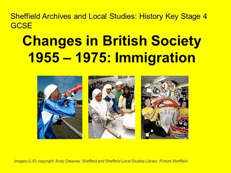Changes in British Society 1955 – 1975: Immigration Sheffield Archives and Local Studies: History Key Stage 4 GCSE Images (L-R) copyright: Andy Greaves;