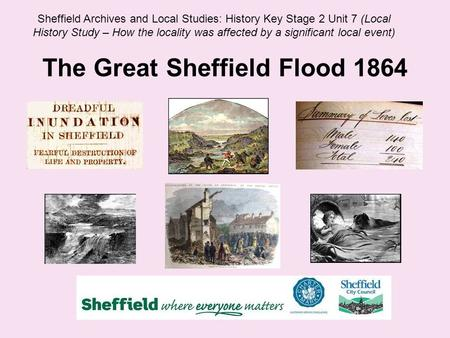 The Great Sheffield Flood 1864 Sheffield Archives and Local Studies: History Key Stage 2 Unit 7 (Local History Study – How the locality was affected by.