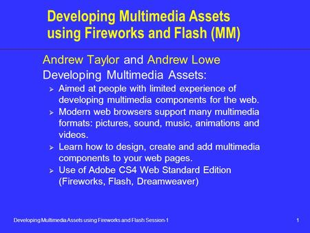 1Developing Multimedia Assets using Fireworks and Flash Session-1 Developing Multimedia Assets using Fireworks and Flash (MM) Andrew Taylor and Andrew.