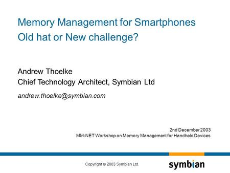 Copyright  2003 Symbian Ltd. Andrew Thoelke Chief Technology Architect, Symbian Ltd Memory Management for Smartphones Old hat.