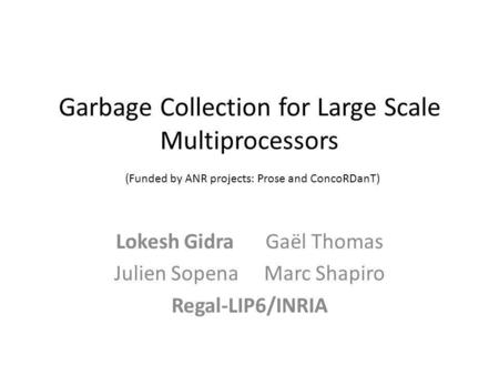 Garbage Collection for Large Scale Multiprocessors (Funded by ANR projects: Prose and ConcoRDanT) Lokesh GidraGaël Thomas Julien SopenaMarc Shapiro Regal-LIP6/INRIA.