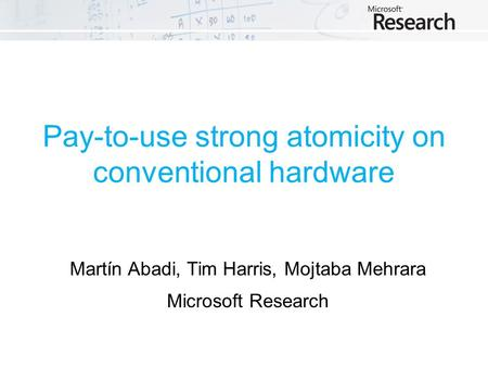 Pay-to-use strong atomicity on conventional hardware Martín Abadi, Tim Harris, Mojtaba Mehrara Microsoft Research.