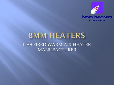 GAS FIRED WARM AIR HEATER MANUFACTURER. BMM Heaters Limited was established by Sean Byrne and Kevin Murray-Myers. We both have a combined experience of.