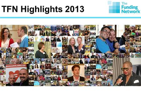 TFN Highlights 2013. 6,000 180 5,800,000 800 The Story so Far....... Since 2002, TFN has brought together approx. 6,000 donors at over 180 events to.