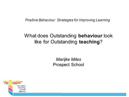 Positive Behaviour Strategies for Improving Learning What does Outstanding behaviour look like for Outstanding teaching? Marijke Miles Prospect School.