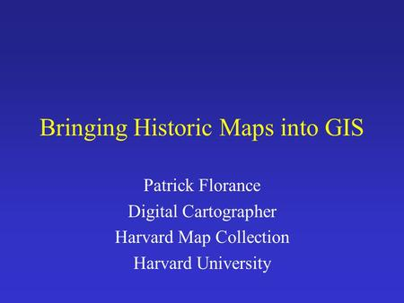 Bringing Historic Maps into GIS Patrick Florance Digital Cartographer Harvard Map Collection Harvard University.