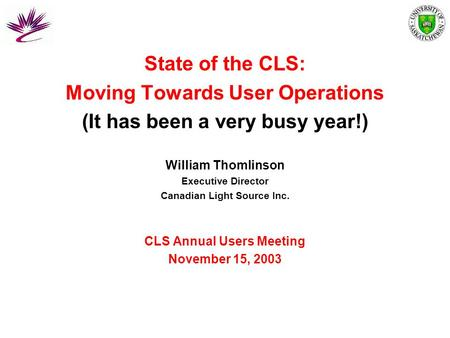State of the CLS: Moving Towards User Operations (It has been a very busy year!) William Thomlinson Executive Director Canadian Light Source Inc. CLS Annual.