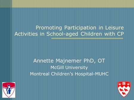 Promoting Participation in Leisure Activities in School-aged Children with CP Annette Majnemer PhD, OT McGill University Montreal Children's Hospital-MUHC.