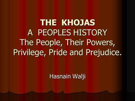 THE KHOJAS A PEOPLES HISTORY The People, Their Powers, Privilege, Pride and Prejudice. Hasnain Walji.