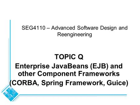 SEG4110 – Advanced Software Design and Reengineering TOPIC Q Enterprise JavaBeans (EJB) and other Component Frameworks (CORBA, Spring Framework, Guice)