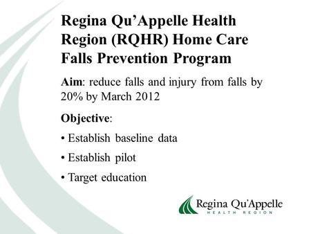 Regina Qu'Appelle Health Region (RQHR) Home Care Falls Prevention Program Aim: reduce falls and injury from falls by 20% by March 2012 Objective: Establish.