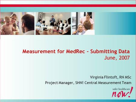Measurement for MedRec – Submitting Data June, 2007 Virginia Flintoft, RN MSc Project Manager, SHN! Central Measurement Team.