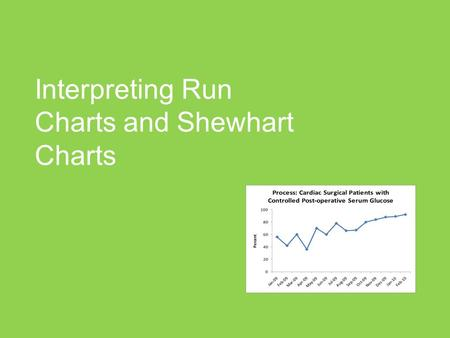 Interpreting Run Charts and Shewhart Charts. Agenda Features of Run Charts Interpreting Run Charts A quick mention of variation Features of Shewhart Charts.