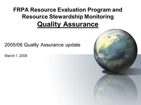 FRPA Resource Evaluation Program and Resource Stewardship Monitoring Quality Assurance 2005/06 Quality Assurance update March 1, 2006.