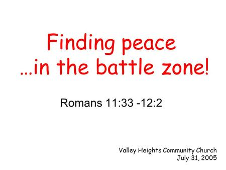 Romans 11:33 -12:2 Finding peace …in the battle zone! Valley Heights Community Church July 31, 2005.