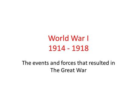 World War I 1914 - 1918 The events and forces that resulted in The Great War.