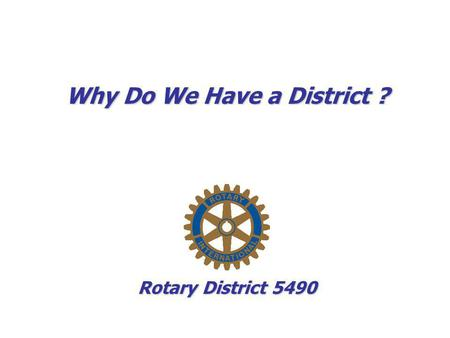 Why Do We Have a District ? Rotary District 5490.