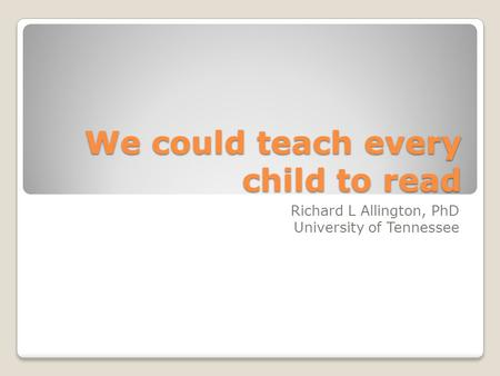 We could teach every child to read Richard L Allington, PhD University of Tennessee.