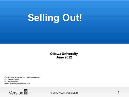 © 2012 www.versiontwo.ca 1 Selling Out! Ottawa University June 2012.