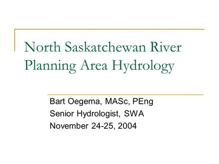 North Saskatchewan River Planning Area Hydrology Bart Oegema, MASc, PEng Senior Hydrologist, SWA November 24-25, 2004.