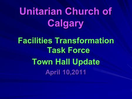 Unitarian Church of Calgary Facilities Transformation Task Force Town Hall Update April 10,2011.