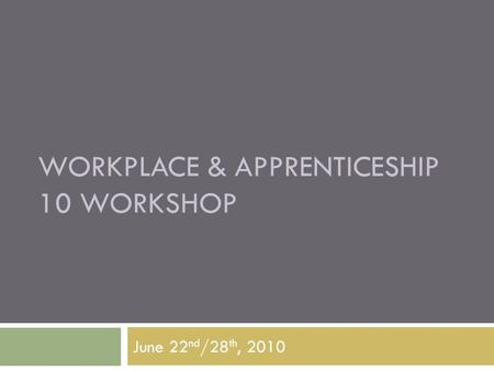 WORKPLACE & APPRENTICESHIP 10 WORKSHOP June 22 nd /28 th, 2010.