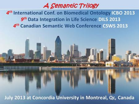 A Semantic Trilogy A Semantic Trilogy 4 th International Conf. on Biomedical Ontology ICBO 2013 9 th Data Integration in Life Science DILS 2013 4 th Canadian.