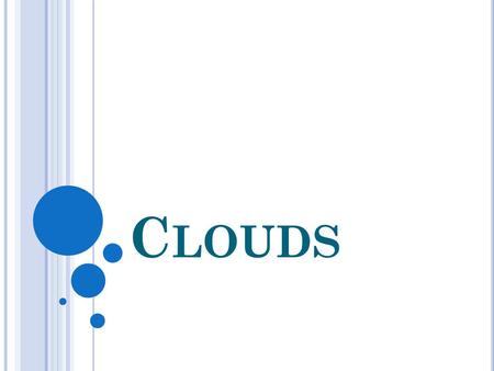 C LOUDS. WHAT IS A CLOUD? A collection of water droplets Why White? -They are white, because they reflect the color of the sun. Why Gray? – They are gray.